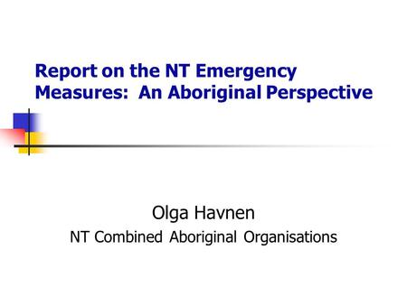 Report on the NT Emergency Measures: An Aboriginal Perspective Olga Havnen NT Combined Aboriginal Organisations.