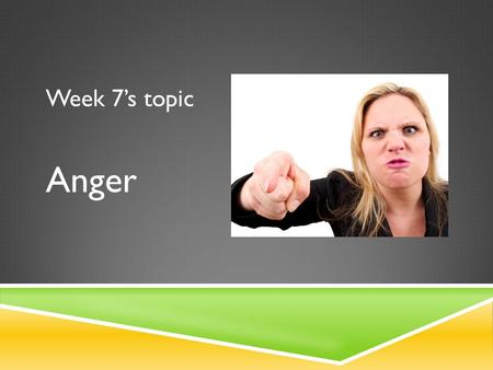 Week 7's topic Anger. Anger comes in a range of strengths, from mild irritation, to frustration, all the way to fury and rage We all get angry.