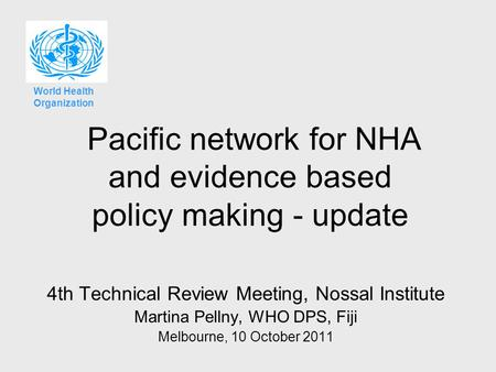 Pacific network for NHA and evidence based policy making - update 4th Technical Review Meeting, Nossal Institute Martina Pellny, WHO DPS, Fiji Melbourne,