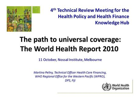 The path to universal coverage: The World Health Report 2010 11 October, Nossal Institute, Melbourne Martina Pellny, Technical Officer Health Care Financing,