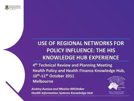 USE OF REGIONAL NETWORKS FOR POLICY INFLUENCE: THE HIS KNOWLEDGE HUB EXPERIENCE Audrey Aumua and Maxine Whittaker Health Information Systems Knowledge.
