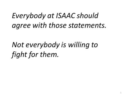1 Everybody at ISAAC should agree with those statements. Not everybody is willing to fight for them.