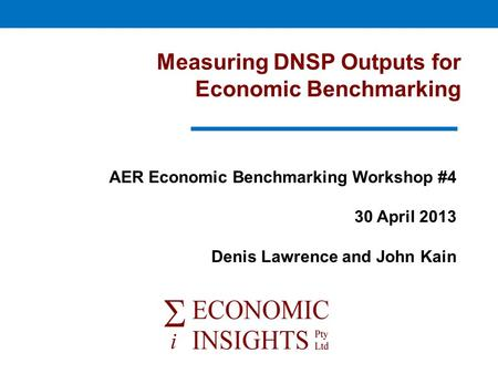 Measuring DNSP Outputs for Economic Benchmarking AER Economic Benchmarking Workshop #4 30 April 2013 Denis Lawrence and John Kain.