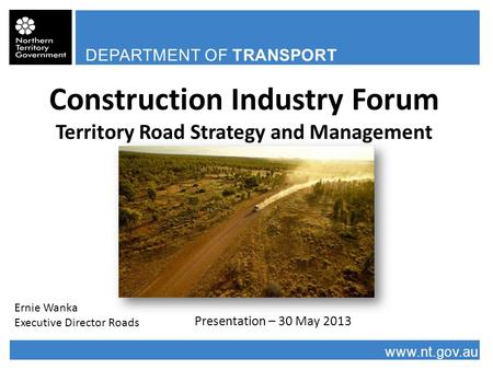 DEPARTMENT OF TRANSPORT www.nt.gov.au Construction Industry Forum Territory Road Strategy and Management Presentation – 30 May 2013 Ernie Wanka Executive.