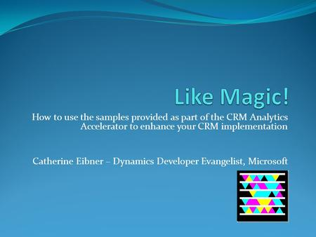 How to use the samples provided as part of the CRM Analytics Accelerator to enhance your CRM implementation Catherine Eibner – Dynamics Developer Evangelist,