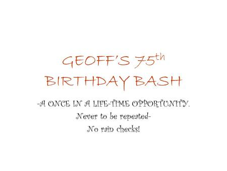 GEOFF'S 75 th BIRTHDAY BASH -A ONCE IN A LIFE-TIME OPPORTUNITY. Never to be repeated- No rain checks!