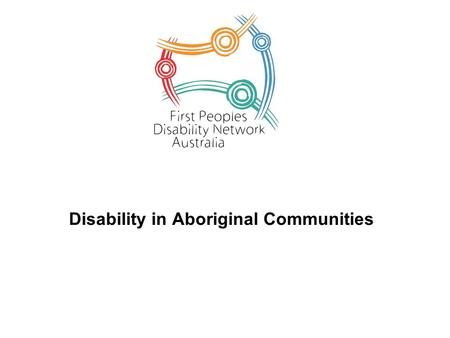 Disability in Aboriginal Communities. Some Facts about disability in Aboriginal communities Anecdotally it was believed that the prevalence of disability.