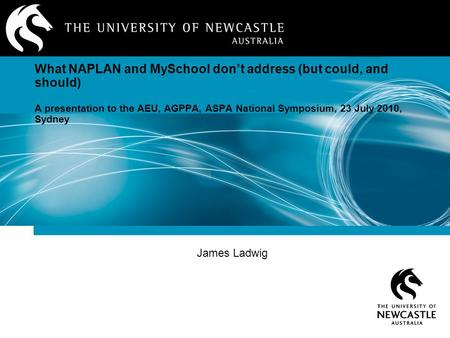 James Ladwig What NAPLAN and MySchool don't address (but could, and should) A presentation to the AEU, AGPPA, ASPA National Symposium, 23 July 2010, Sydney.