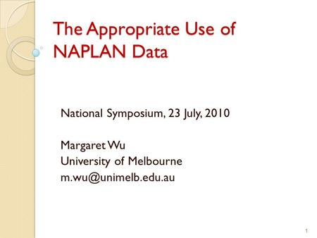 1 The Appropriate Use of NAPLAN Data National Symposium, 23 July, 2010 Margaret Wu University of Melbourne 1.
