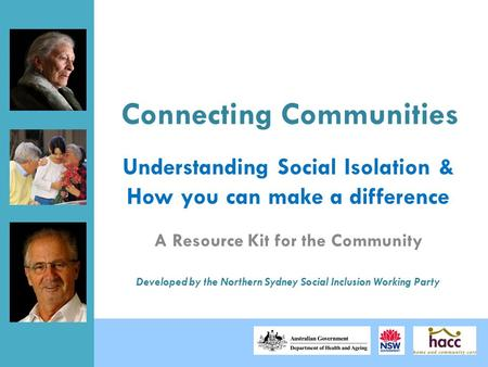 Connecting Communities A Resource Kit for the Community Developed by the Northern Sydney Social Inclusion Working Party Understanding Social Isolation.