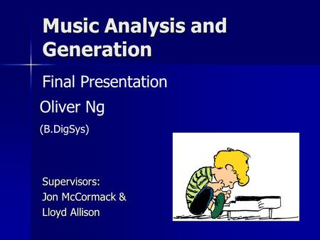 Music Analysis and Generation Supervisors: Jon McCormack & Lloyd Allison Final Presentation Oliver Ng (B.DigSys)