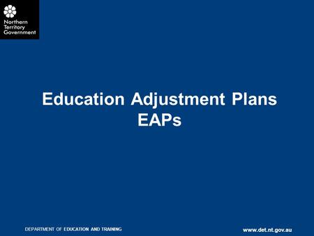 DEPARTMENT OF EDUCATION AND TRAINING www.det.nt.gov.au Education Adjustment Plans EAPs.