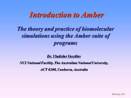 Introduction to Amber The theory <strong>and</strong> practice <strong>of</strong> biomolecular simulations using the Amber suite <strong>of</strong> programs Dr. Vladislav Vassiliev NCI National Facility,