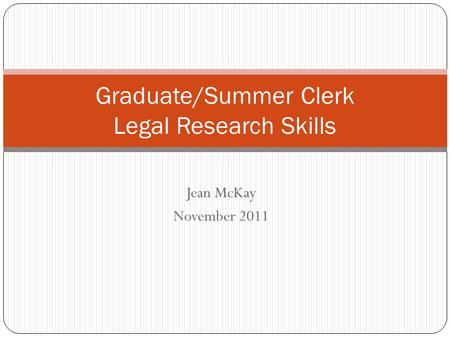 Jean McKay November 2011 Graduate/Summer Clerk Legal Research Skills.