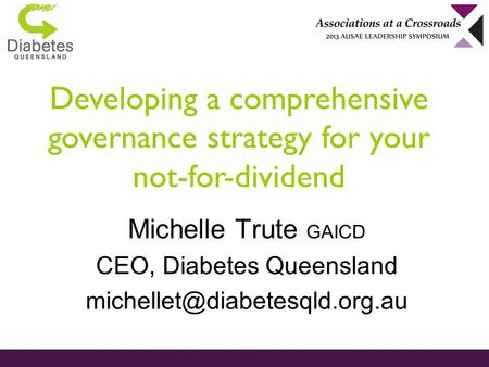 Developing a comprehensive governance strategy for your not-for-dividend Michelle Trute GAICD CEO, Diabetes Queensland