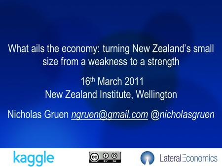 What ails the economy: turning New Zealand's small size from a weakness to a strength 16 th March 2011 New Zealand Institute, Wellington Nicholas Gruen.