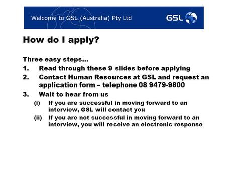 How do I apply? Three easy steps… 1.Read through these 9 slides before applying 2.Contact Human Resources at GSL and request an application form – telephone.