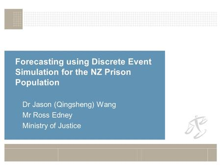 Forecasting using Discrete Event Simulation for the NZ Prison Population Dr Jason (Qingsheng) Wang Mr Ross Edney Ministry of Justice.