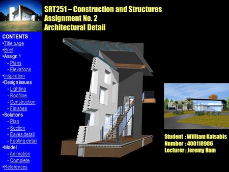 SRT251 – Construction and Structures Assignment No. 2 Architectural Detail Student : William Katsabis Number : 400118986 Lecturer : Jeremy Ham CONTENTS.