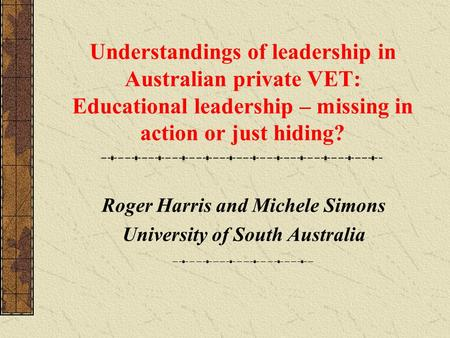Understandings of leadership in Australian private VET: Educational leadership – missing in action or just hiding? Roger Harris and Michele Simons University.