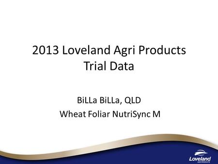 2013 Loveland Agri Products Trial Data BiLLa BiLLa, QLD Wheat Foliar NutriSync M.