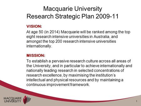 1 Macquarie University Research Strategic Plan 2009-11 VISION: At age 50 (in 2014) Macquarie will be ranked among the top eight research intensive universities.