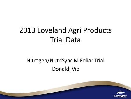 2013 Loveland Agri Products Trial Data Nitrogen/NutriSync M Foliar Trial Donald, Vic.