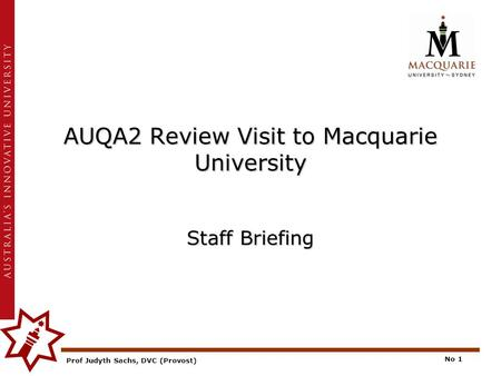 Prof Judyth Sachs, DVC (Provost) No 1 AUQA2 Review Visit to Macquarie University Staff Briefing.