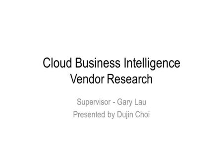 Cloud Business Intelligence Vendor Research Supervisor - Gary Lau Presented by Dujin Choi.