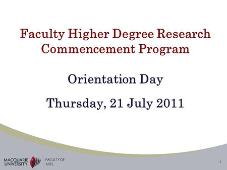 1 Faculty Higher Degree Research Commencement Program Orientation Day Thursday, 21 July 2011.