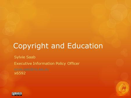 Copyright and Education Sylvie Saab Executive Information Policy Officer  x6592.