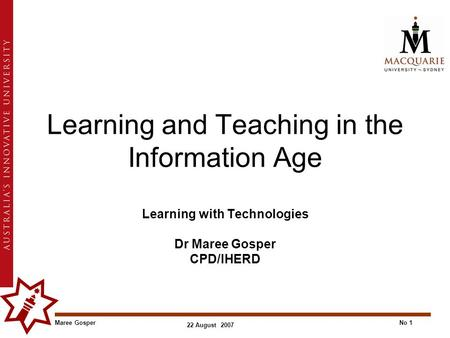 Maree GosperNo 1 22 August 2007 Learning and Teaching in the Information Age Learning with Technologies Dr Maree Gosper CPD/IHERD.