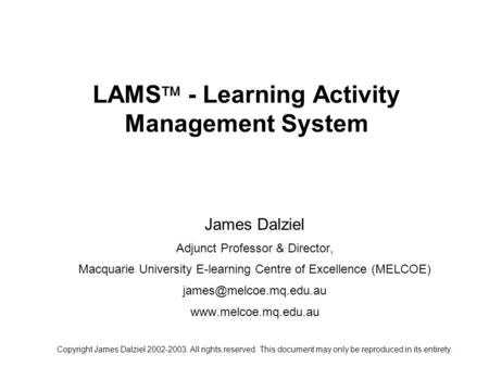 LAMS  - Learning Activity Management System James Dalziel Adjunct Professor & Director, Macquarie University E-learning Centre of Excellence (MELCOE)