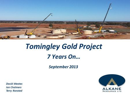 Tomingley Gold Project 7 Years On… September 2013 David Meates Ian Chalmers Terry Ransted.