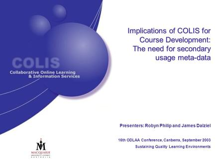 Implications of COLIS for Course Development: The need for secondary usage meta-data Presenters: Robyn Philip and James Dalziel 16th ODLAA Conference,