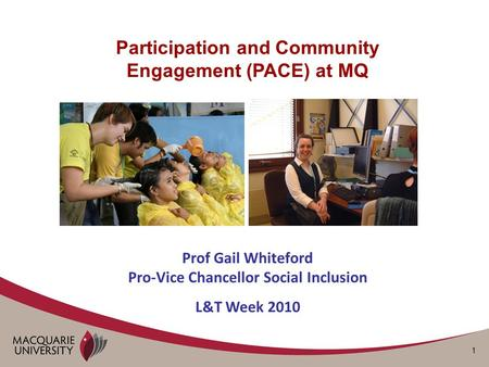 1 Participation and Community Engagement (PACE) at MQ Prof Gail Whiteford Pro-Vice Chancellor Social Inclusion L&T Week 2010.
