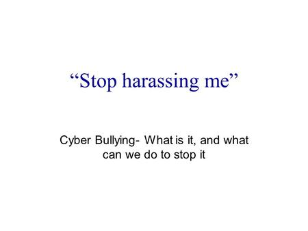 """Stop harassing me"" Cyber Bullying- What is it, and what can we do to stop it."