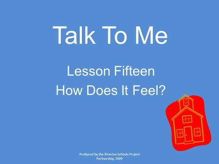 Produced by the Riverina Schools Project Partnership, 2009 Talk To Me Lesson Fifteen How Does It Feel?