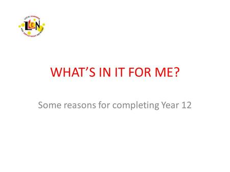 WHAT'S IN IT FOR ME? Some reasons for completing Year 12.