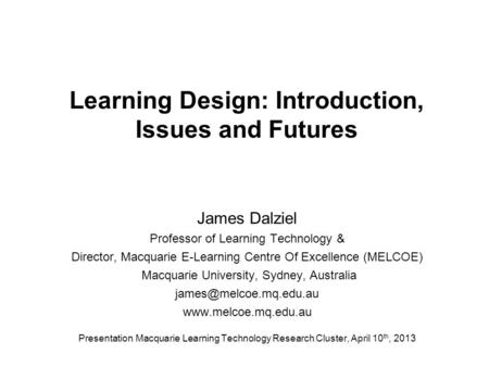 Learning Design: Introduction, Issues and Futures James Dalziel Professor of Learning Technology & Director, Macquarie E-Learning Centre Of Excellence.