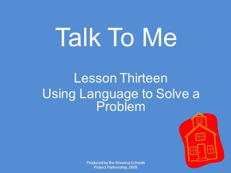Produced by the Riverina Schools Project Partnership, 2009 Talk To Me Lesson Thirteen Using Language to Solve a Problem.