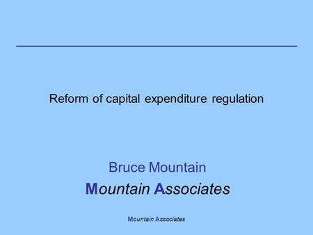 Mountain Associates Reform of capital expenditure regulation Bruce Mountain Mountain Associates.