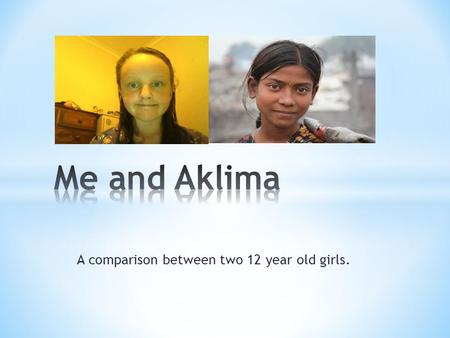 A comparison between two 12 year old girls.. Me and Aklima are both 12 years old. I go to school and she works. She has no education and she gets no time.