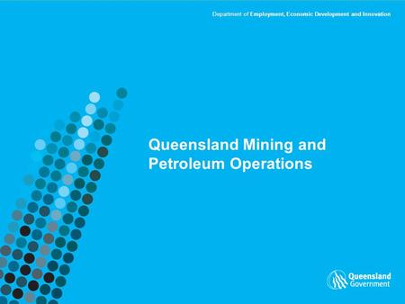 Department of Employment, Economic Development and Innovation Queensland Mining and Petroleum Operations.