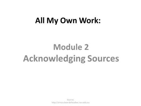 All My Own Work: Module 2 Acknowledging Sources Source: