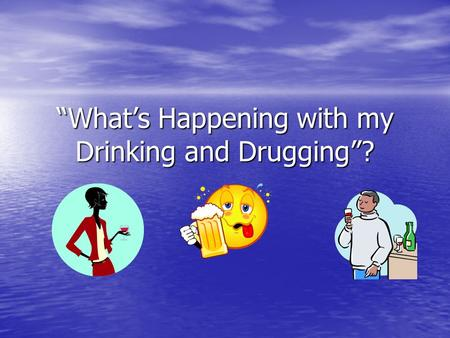"""What's Happening with my Drinking and Drugging""?"