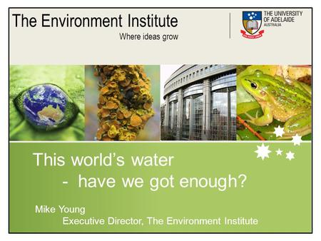 The Environment Institute Where ideas grow This world's water - have we got enough? Mike Young Executive Director, The Environment Institute.