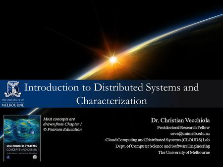 Introduction to Distributed Systems and Characterization Most concepts are drawn from Chapter 1 © Pearson Education Dr. Christian Vecchiola Postdoctoral.