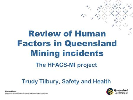 Review of Human Factors in Queensland Mining incidents The HFACS-MI project Trudy Tilbury, Safety and Health.