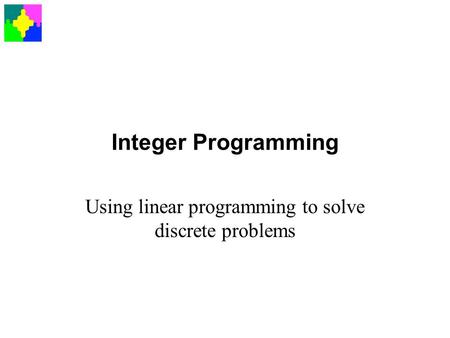 Integer Programming Using linear programming to solve discrete problems.